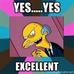 Mr. Burns - Yes.....Yes Excellent
