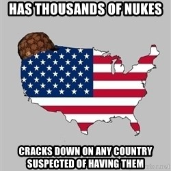Scumbag America2 - Has Thousands of nukes CraCks down on any country suspected of having them