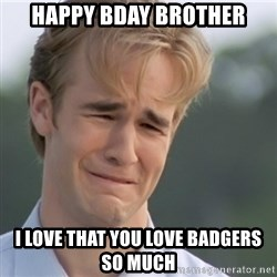 Dawson's Creek - Happy Bday brother I love that you love badgers so much