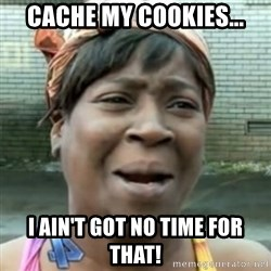 No time for that - cache my cookies... i ain't got no time for that!