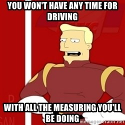 Zapp Brannigan - You won't have any time for driving With all the measuring you'll be doing