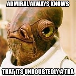 Admiral Ackbar - Admiral always KNows That its UndOubtEdly a Tra
