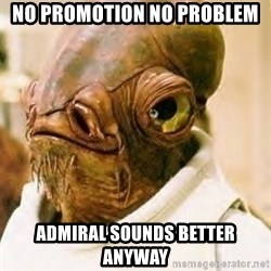 Admiral Ackbar - No promotion No problem ADmiral sounds beTter anyway