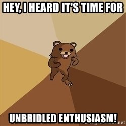 Pedo Bear From Beyond - hey, i heard it's time for unbridled enthusiasm!