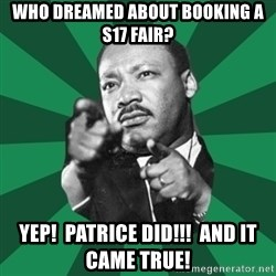 Martin Luther King jr.  - Who dreamed about booking a s17 fair? Yep!  Patrice did!!!  and it came true!