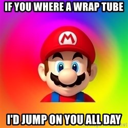 Mario Says - if you where a wrap tube I'd jump on you all day