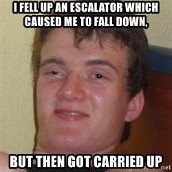 Stoner Guy - I fell up an escalator which caused me to fall down,  BUT THEN GOT CARRIED UP