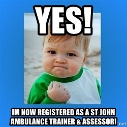 yes baby 2 - Yes! Im now registered as a St JoHN aMBULANCE tRAINER & aSSESSOR!