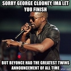 Kanye - SORRY GEORGE CLOONEY, iMA LET YOU FINISH BUT BEYONCE HAD THE GREATEST TWINS ANNOUNCEMENT OF ALL TIME