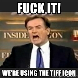 bill o' reilly fuck it - FUCK IT! We're using the TIFF ICOn