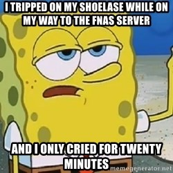 Only Cried for 20 minutes Spongebob - I Tripped On My ShoeLase While On My Way To The FNAS Server And I Only Cried For Twenty Minutes