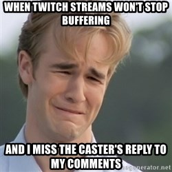 Dawson's Creek - When twitch streams won't stop buffering and I miss the caster's reply to my comments