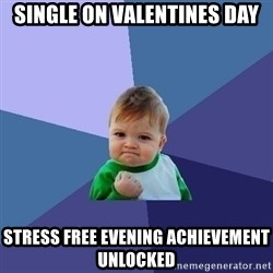Success Kid - Single on valentines day STRESS FREE EVENING ACHIEVEMENT UNLOCKED