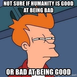 Futurama Fry - not sure if humanity is good at being bad or bad at being good