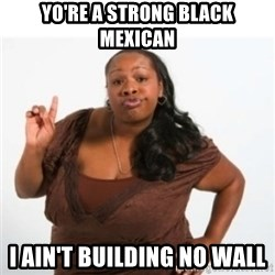 strong independent black woman asdfghjkl - Yo're a strong black mexican I ain't buIlding no wall