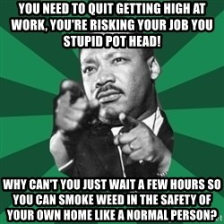 Martin Luther King jr.  - You need to quit getting high at work, you're risking your job you stupid pot head! Why can't you just wait a few hours so you can smoke weed in the safety of your own home like a normal person?