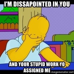 Homer Facepalm - I'm Dissapointed in you and your stupid work yo assigned me