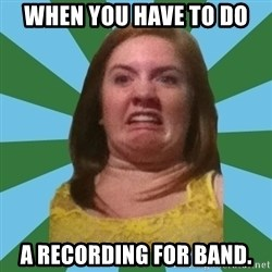 Disgusted Ginger - When you have to do a recording for band.
