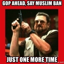 Angry Walter With Gun - Gop ahead, say muslim ban just one more time