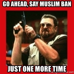 Angry Walter With Gun - Go ahead, Say muslim ban Just one more time