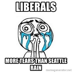 crying - liberals more tears than seattle rain