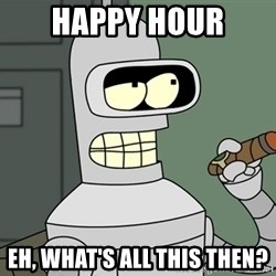 Bender - Happy hour Eh, What's All this then?