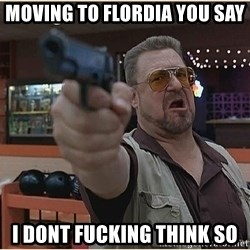 WalterGun - moving to flordia you say i dont fucking think so