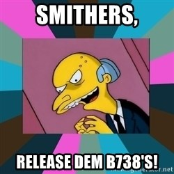 Mr. Burns - Smithers, Release Dem B738's!