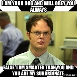 Dwight from the Office - I am your dog and will obey you always False. I am smarter than you and you are my subordinate.
