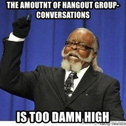 Too high - The amoutnt of Hangout Group-conversations is too damn high