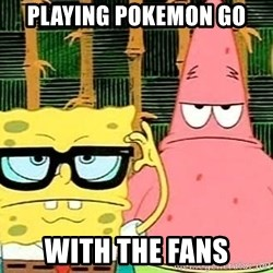 Serious Spongebob - playing pokemon go  with the fans