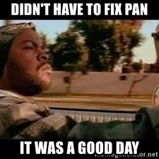 It was a good day - didn't have to fix pan it was a good day