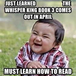 evil plan kid - Just learned                           The Whisper King Book 3 comes out in April Must learn how to read