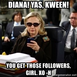 Texts from Hillary - DIANA! Yas, kween! You get those followers, girl. xo -H