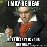 beethoven - I may be deaf But i hear it is your birthday