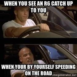 Vin Diesel Car - When you see an r6 catch up to you When your by yourself speeding on the road