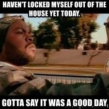 It was a good day - haven't locked myself out of the house yet today.  Gotta say it was a good day