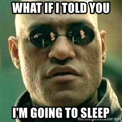 what if i told you matri - WHAT IF I TOLD YOU I'M GOING TO SLEEP