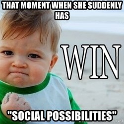 """Win Baby - That moment when she suddenly has """"Social possibilities"""""""