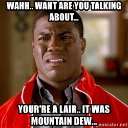 Kevin hart too - WAHH.. waht are you talking about... YOUR'RE A LAIR.. IT WAS MOUNTAIN DEW...