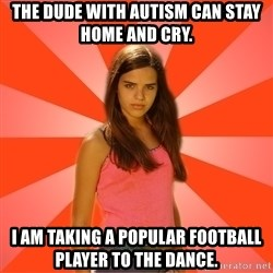 Jealous Girl - The dude with autism can stay home and cry. I am taking a popular football player to the dance.