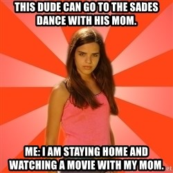 Jealous Girl - This dude can go to the SADES dance with his mom. ME: I am staying home and watching a movie with my mom.