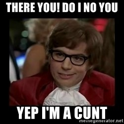 Dangerously Austin Powers - There you! Do i no yOu  Yep i'm a cunt