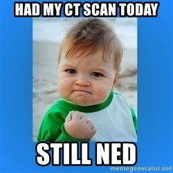 yes baby 2 - Had my CT scan today Still NED