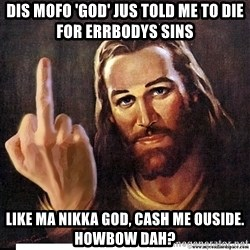 Jesus Ambassador To The Atheists - dis mofo 'GOD' jus told me to die for errbodys sins like ma nikka god, cash me ouside. Howbow dah?