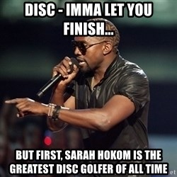 Kanye - Disc - Imma let you finish... But First, saraH hokom is the greatest disc golfer of all time