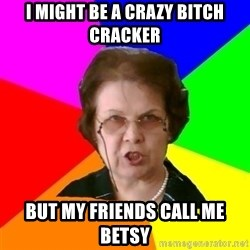 teacher - I might be a crazy bitch cracker But my friends call me Betsy