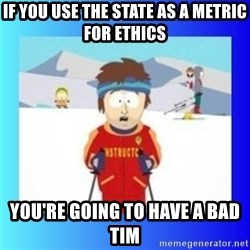 super cool ski instructor - if you use the state as a metric for ethics you're going to have a bad tim