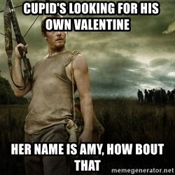 Daryl Dixon -    Cupid's looking for his own Valentine  Her name is Amy, HOw bout that