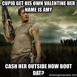 Daryl Dixon - Cupid get his own vaLentine her name is amy  Cash her outside how bout dat?